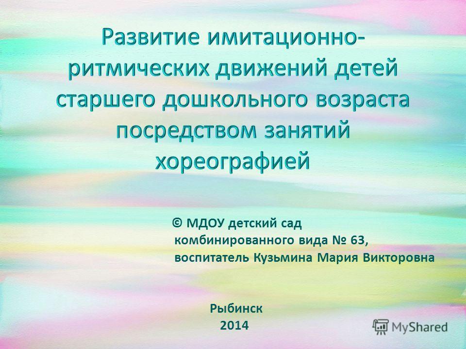 © МДОУ детский сад комбинированного вида 63, воспитатель Кузьмина Мария Викторовна Рыбинск 2014