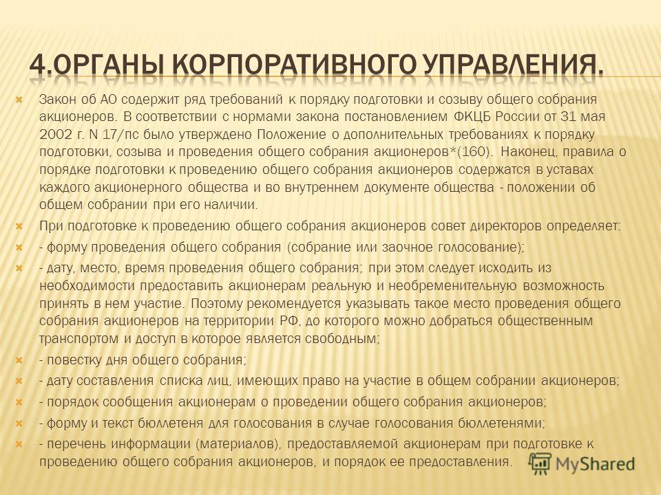 Закон об АО содержит ряд требований к порядку подготовки и созыву общего собрания акционеров. В соответствии с нормами закона постановлением ФКЦБ России от 31 мая 2002 г. N 17/пс было утверждено Положение о дополнительных требованиях к порядку подгот
