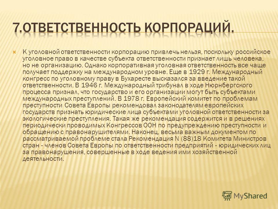 К уголовной ответственности корпорацию привлечь нельзя, поскольку российское уголовное право в качестве субъекта ответственности признает лишь человека, но не организацию. Однако корпоративная уголовная ответственность все чаще получает поддержку на