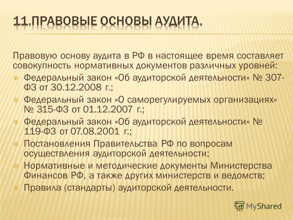 Правовую основу аудита в РФ в настоящее время составляет совокупность нормативных документов различных уровней: Федеральный закон «Об аудиторской деятельности» 307- ФЗ от 30.12.2008 г.; Федеральный закон «О саморегулируемых организациях» 315-ФЗ от 01