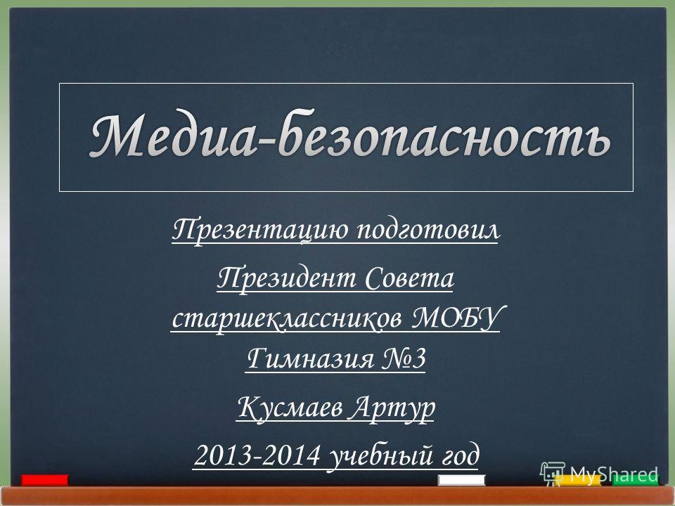 Презентацию подготовил Президент Совета старшеклассников МОБУ Гимназия 3 Кусмаев Артур 2013-2014 учебный год