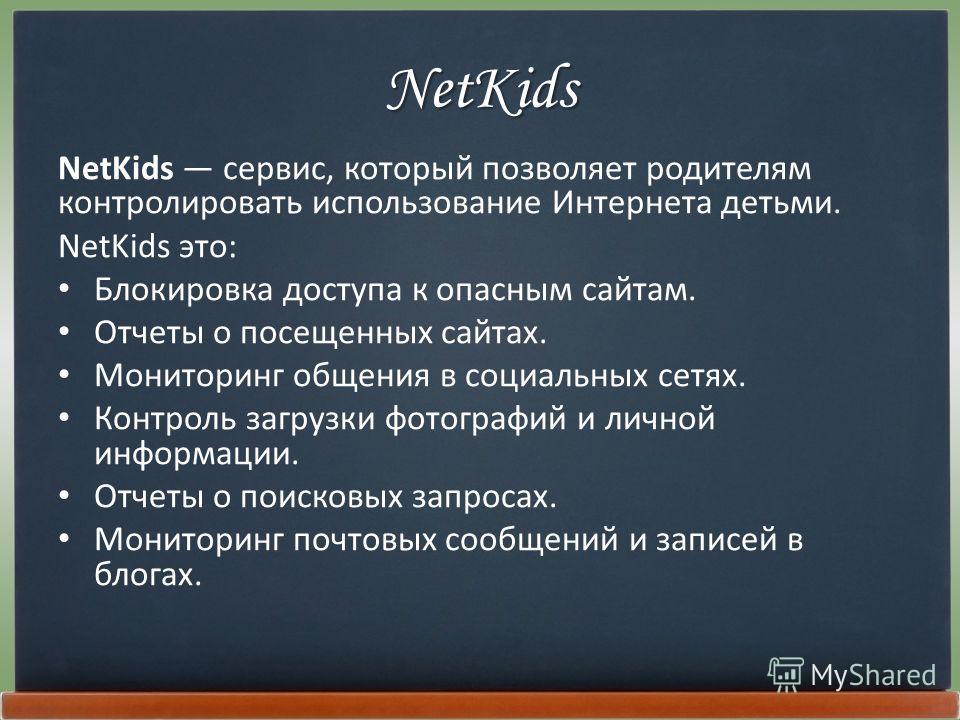 NetKids NetKids сервис, который позволяет родителям контролировать использование Интернета детьми. NetKids это: Блокировка доступа к опасным сайтам. Отчеты о посещенных сайтах. Мониторинг общения в социальных сетях. Контроль загрузки фотографий и лич