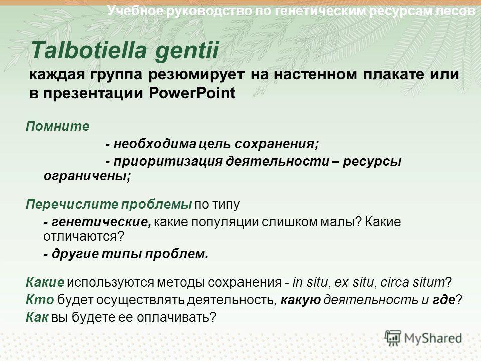 Учебное руководство по генетическим ресурсам лесов Talbotiella gentii каждая группа резюмирует на настенном плакате или в презентации PowerPoint Помните - необходима цель сохранения; - приоритизация деятельности – ресурсы ограничены; Перечислите проб