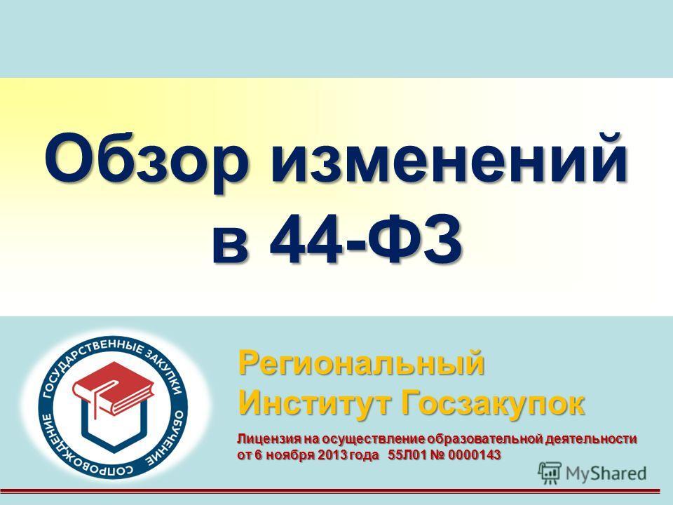 Обзор изменений в 44-ФЗ Региональный Институт Госзакупок Лицензия на осуществление образовательной деятельности от 6 ноября 2013 года 55Л01 0000143