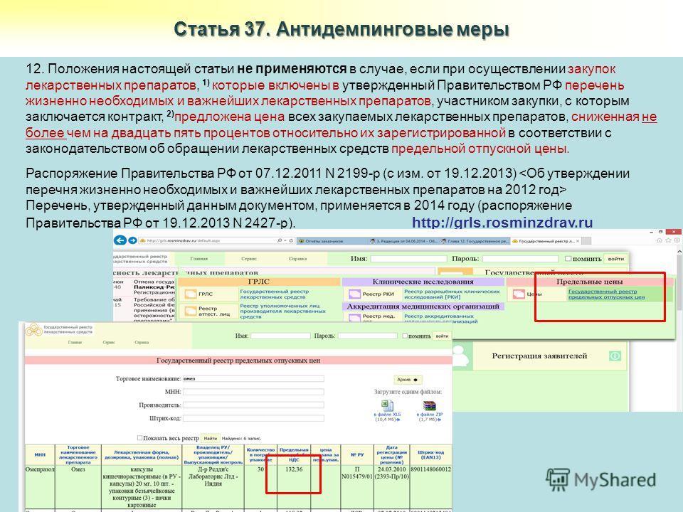 Статья 37. Антидемпинговые меры 12. Положения настоящей статьи не применяются в случае, если при осуществлении закупок лекарственных препаратов, 1) которые включены в утвержденный Правительством РФ перечень жизненно необходимых и важнейших лекарствен