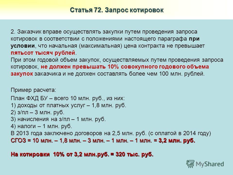 Статья 72. Запрос котировок 2. Заказчик вправе осуществлять закупки путем проведения запроса котировок в соответствии с положениями настоящего параграфа при условии, что начальная (максимальная) цена контракта не превышает пятьсот тысяч рублей. При э