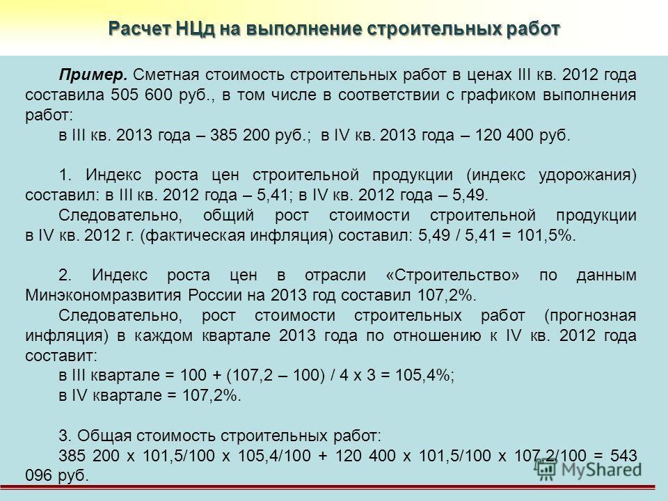 Расчет НЦд на выполнение строительных работ Пример. Сметная стоимость строительных работ в ценах III кв. 2012 года составила 505 600 руб., в том числе в соответствии с графиком выполнения работ: в III кв. 2013 года – 385 200 руб.; в IV кв. 2013 года