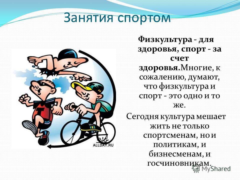 Занятия спортом Физкультура - для здоровья, спорт - за счет здоровья.Многие, к сожалению, думают, что физкультура и спорт - это одно и то же. Сегодня культура мешает жить не только спортсменам, но и политикам, и бизнесменам, и госчиновникам.