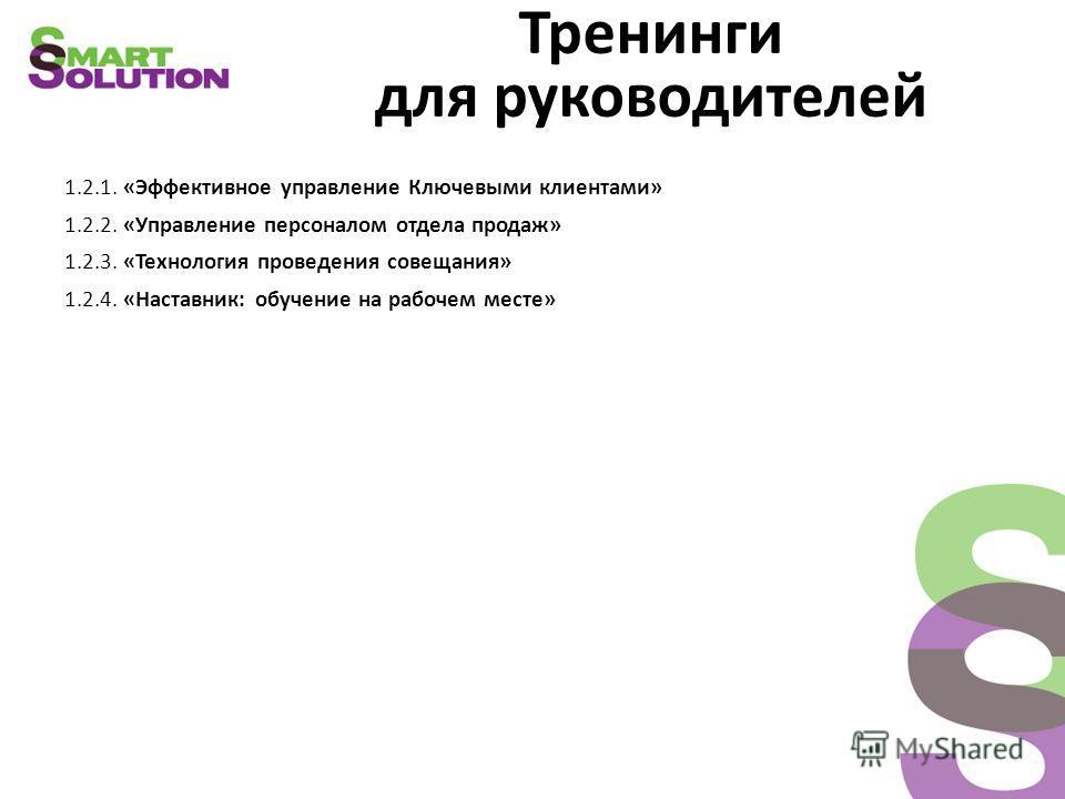 Тренинги для руководителей 1.2.1. «Эффективное управление Ключевыми клиентами» 1.2.2. «Управление персоналом отдела продаж» 1.2.3. «Технология проведения совещания» 1.2.4. «Наставник: обучение на рабочем месте»