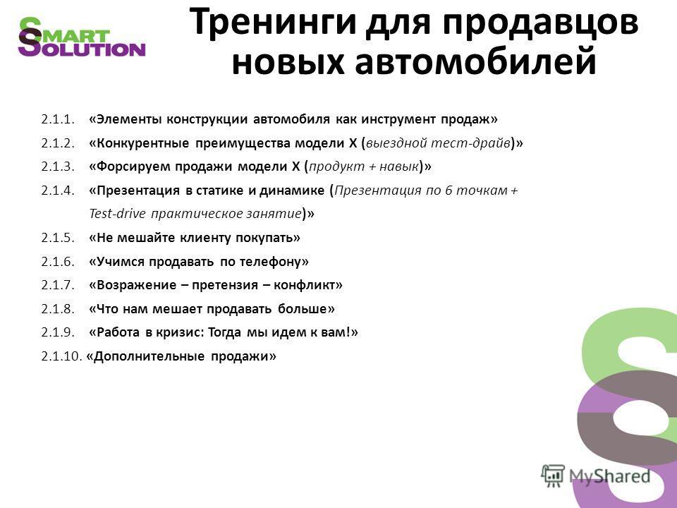 Тренинги для продавцов новых автомобилей 2.1.1. «Элементы конструкции автомобиля как инструмент продаж» 2.1.2. «Конкурентные преимущества модели Х (выездной тест-драйв)» 2.1.3. «Форсируем продажи модели Х (продукт + навык)» 2.1.4. «Презентация в стат