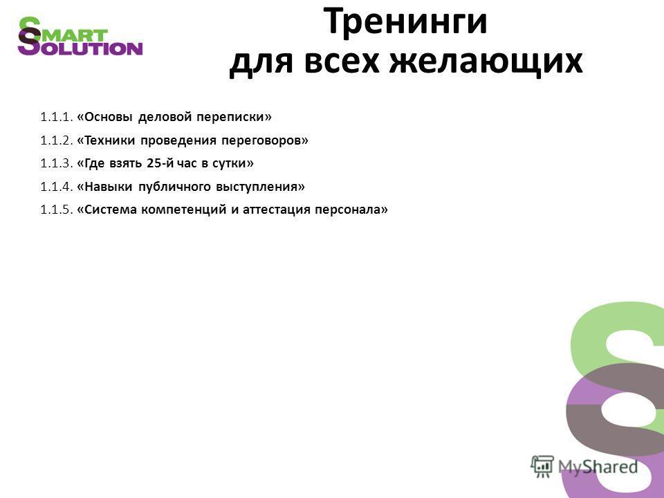 Тренинги для всех желающих 1.1.1. «Основы деловой переписки» 1.1.2. «Техники проведения переговоров» 1.1.3. «Где взять 25-й час в сутки» 1.1.4. «Навыки публичного выступления» 1.1.5. «Система компетенций и аттестация персонала»