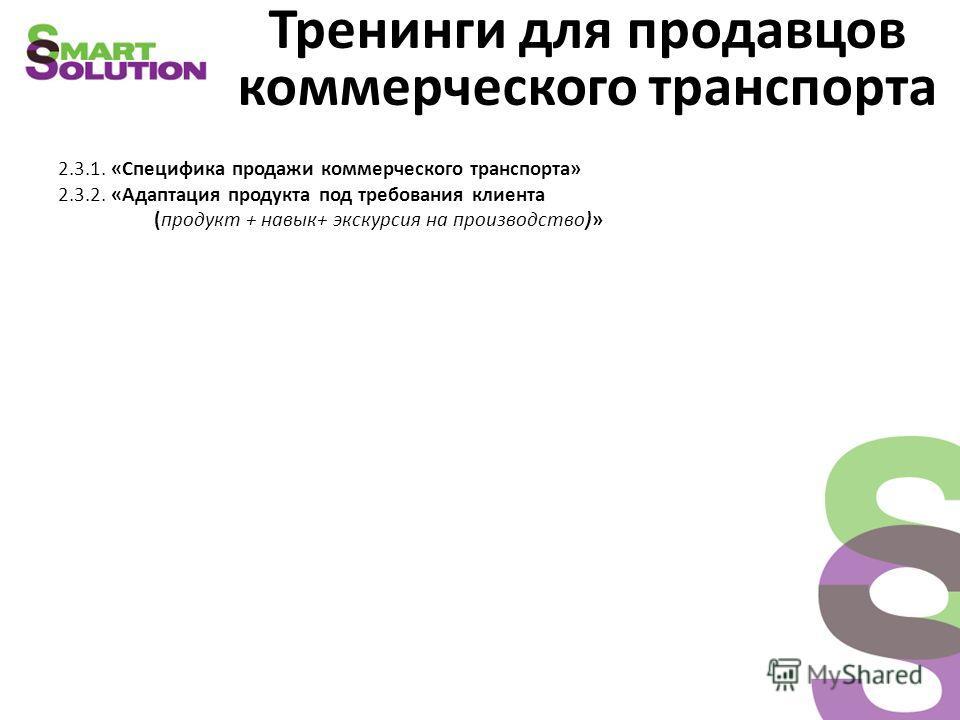 Тренинги для продавцов коммерческого транспорта 2.3.1. «Специфика продажи коммерческого транспорта» 2.3.2. «Адаптация продукта под требования клиента (продукт + навык+ экскурсия на производство)»
