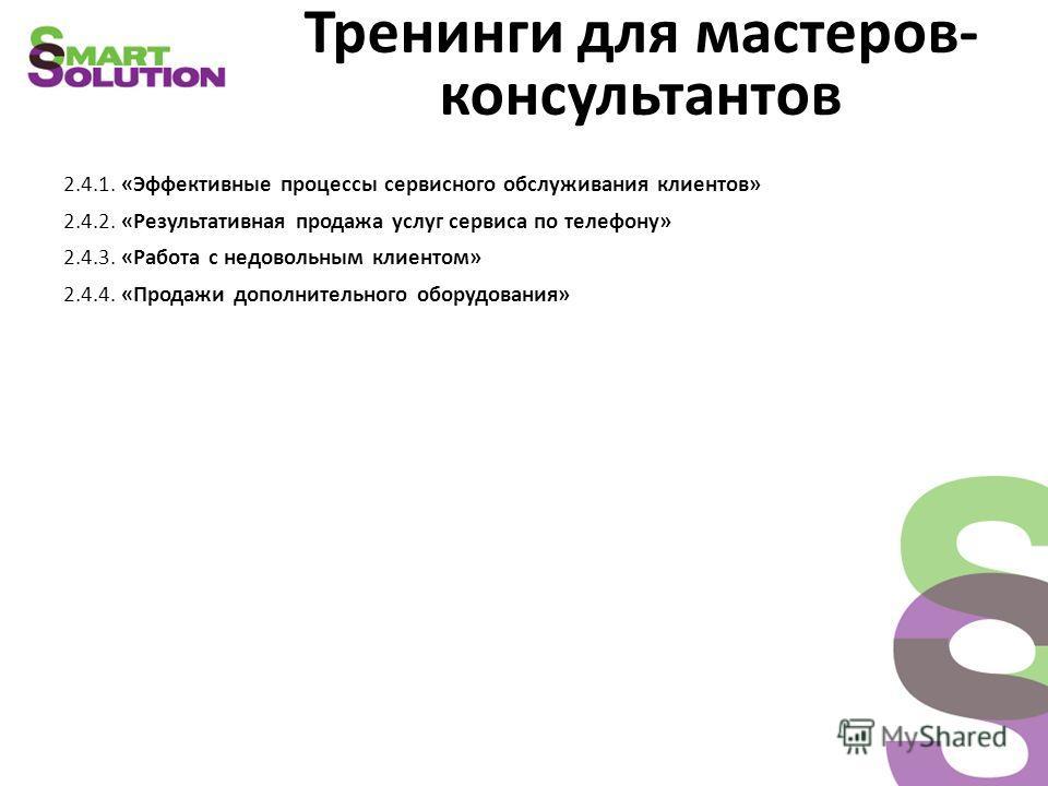 Тренинги для мастеров- консультантов 2.4.1. «Эффективные процессы сервисного обслуживания клиентов» 2.4.2. «Результативная продажа услуг сервиса по телефону» 2.4.3. «Работа с недовольным клиентом» 2.4.4. «Продажи дополнительного оборудования»