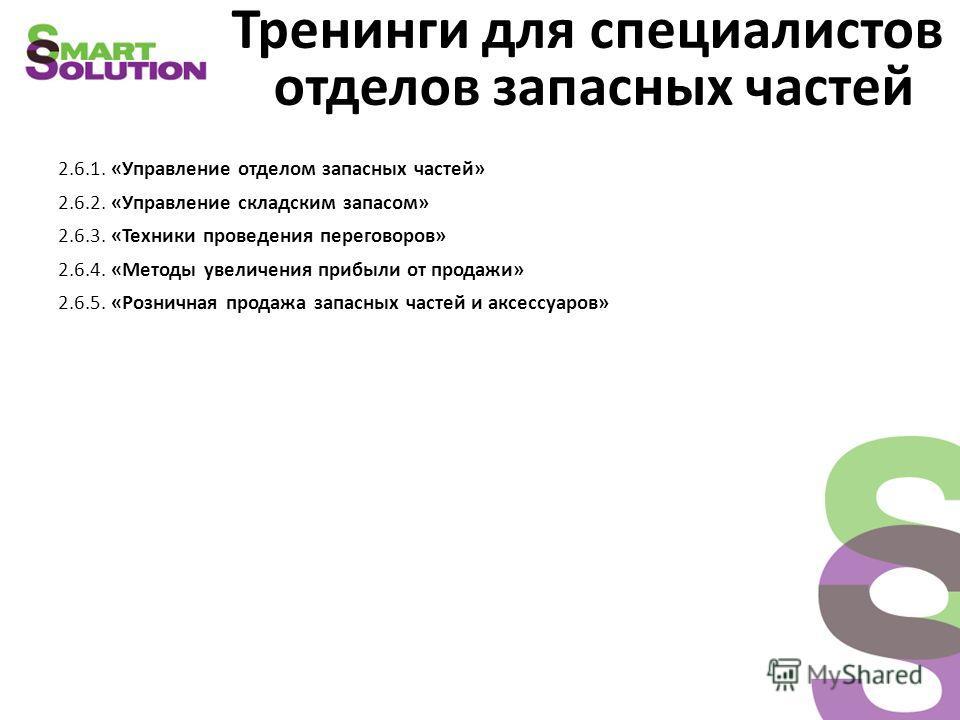 Тренинги для специалистов отделов запасных частей 2.6.1. «Управление отделом запасных частей» 2.6.2. «Управление складским запасом» 2.6.3. «Техники проведения переговоров» 2.6.4. «Методы увеличения прибыли от продажи» 2.6.5. «Розничная продажа запасн