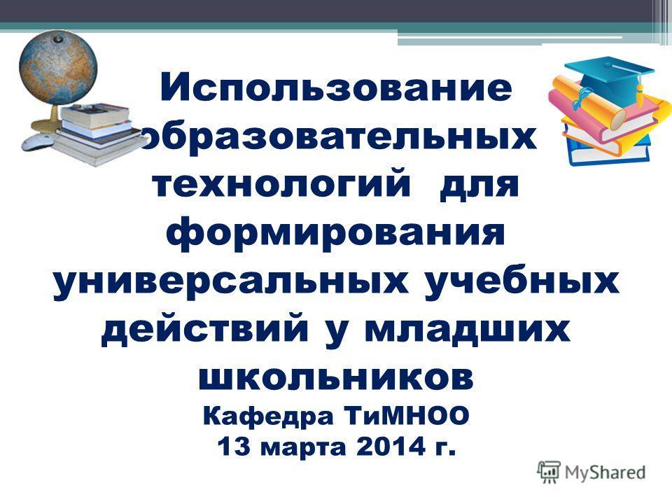 Использование образовательных технологий для формирования универсальных учебных действий у младших школьников Кафедра ТиМНОО 13 марта 2014 г.
