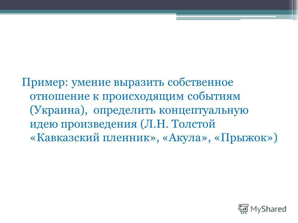 Пример: умение выразить собственное отношение к происходящим событиям (Украина), определить концептуальную идею произведения (Л.Н. Толстой «Кавказский пленник», «Акула», «Прыжок»)