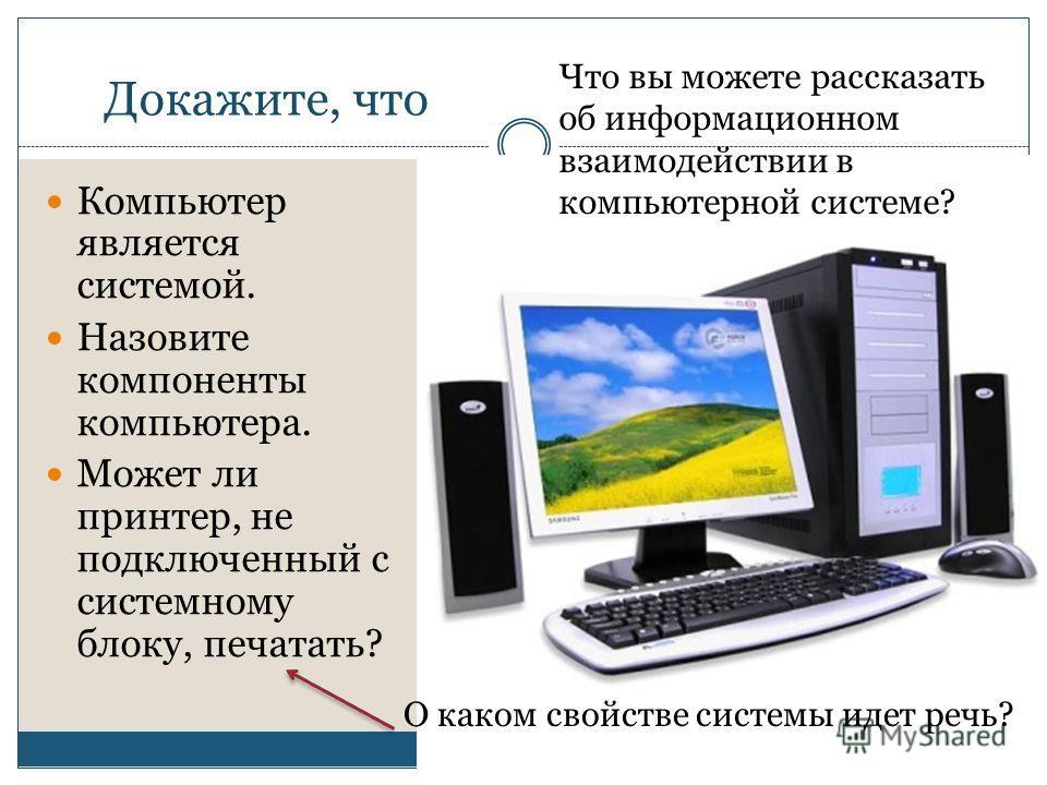 Докажите, что Компьютер является системой. Назовите компоненты компьютера. Может ли принтер, не подключенный с системному блоку, печатать? О каком свойстве системы идет речь? Что вы можете рассказать об информационном взаимодействии в компьютерной си