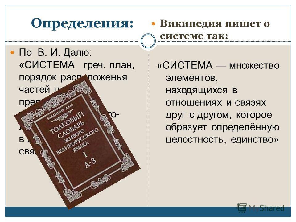 Определения: По В. И. Далю: «СИСТЕМА греч. план, порядок расположенья частей целого, предначертанное устройство, ход чего- либо, в последовательном, связном порядке. » Википедия пишет о системе так: «СИСТЕМА множество элементов, находящихся в отношен