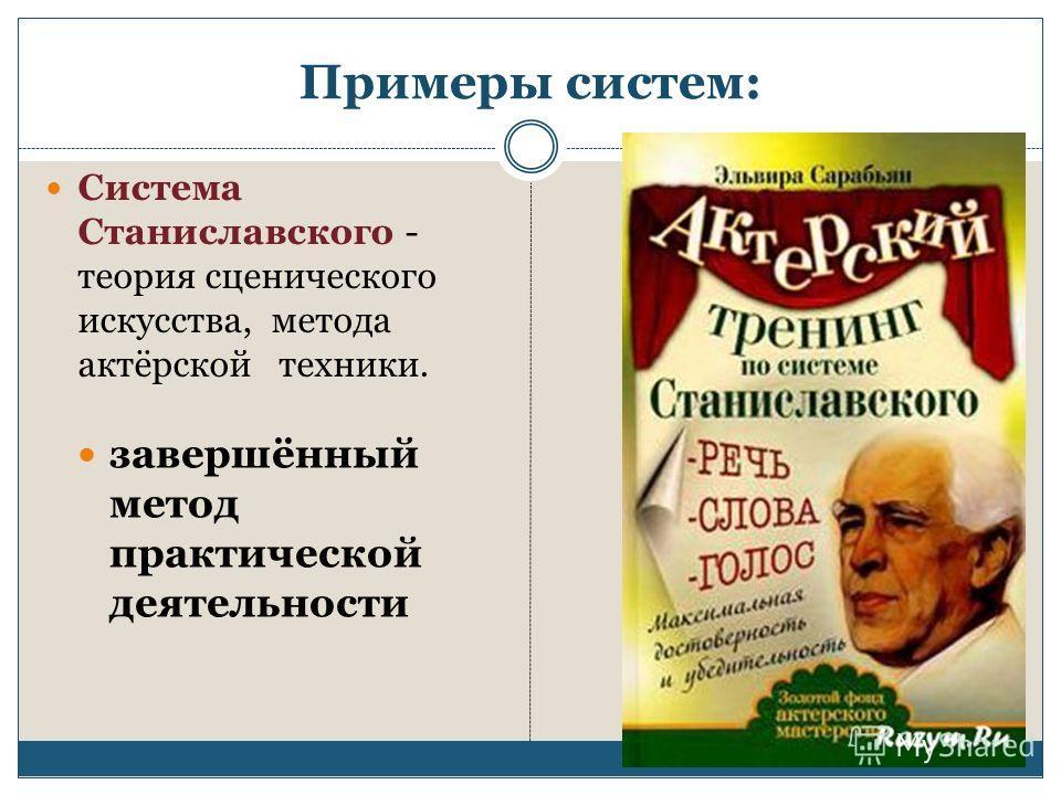 Примеры систем: Система Станиславского - теория сценического искусства, метода актёрской техники. завершённый метод практической деятельности