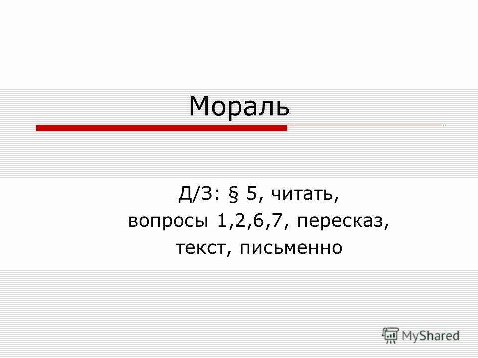 Мораль Д/З: § 5, читать, вопросы 1,2,6,7, пересказ, текст, письменно