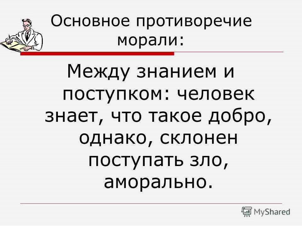 Основное противоречие морали: Между знанием и поступком: человек знает, что такое добро, однако, склонен поступать зло, аморально.