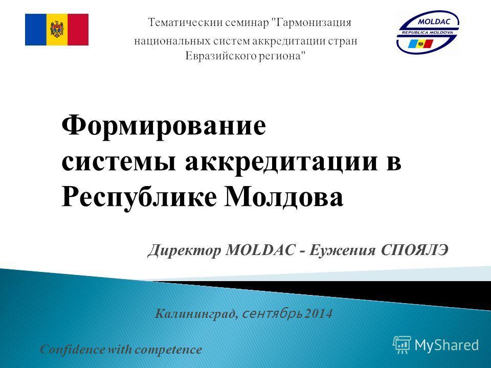 Директор MOLDAC - Еужения СПОЯЛЭ Калининград, сентябрь 2014 Confidence with competence Формирование системы аккредитации в Республике Молдова