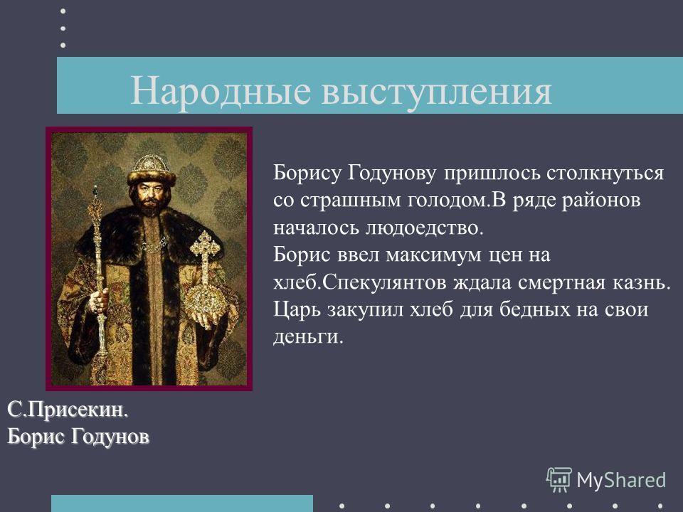 Народные выступления С.Присекин. Борис Годунов Борису Годунову пришлось столкнуться со страшным голодом.В ряде районов началось людоедство. Борис ввел максимум цен на хлеб.Спекулянтов ждала смертная казнь. Царь закупил хлеб для бедных на свои деньги.