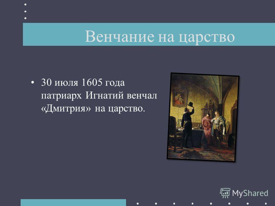 30 июля 1605 года патриарх Игнатий венчал «Дмитрия» на царство. Венчание на царство