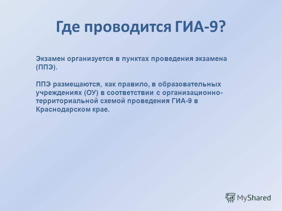 Где проводится ГИА-9? Экзамен организуется в пунктах проведения экзамена (ППЭ). ППЭ размещаются, как правило, в образовательных учреждениях (ОУ) в соответствии с организационно- территориальной схемой проведения ГИА-9 в Краснодарском крае.