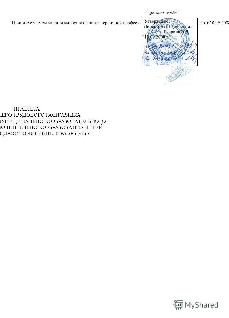 Приложение 1 Принято с учетом мнения выборного органа первичной профсоюзной организации протокол 1 от 10.09.2008 г. ^!,,;, :>. ПРАВИЛА ВНУТРЕННЕГО ТРУДОВОГО РАСПОРЯДКА ДЛЯ РАБОТНИКОВ МУНИЦИПАЛЬНОГО ОБРАЗОВАТЕЛЬНОГО УЧРЕЖДЕНИЯ ДОПОЛНИТЕЛЬНОГО ОБРАЗОВА