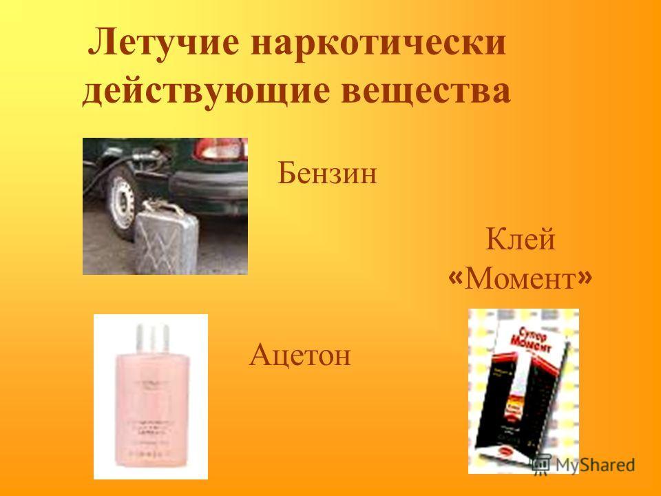 Летучие наркотически действующие вещества Бензин Ацетон Клей « Момент »