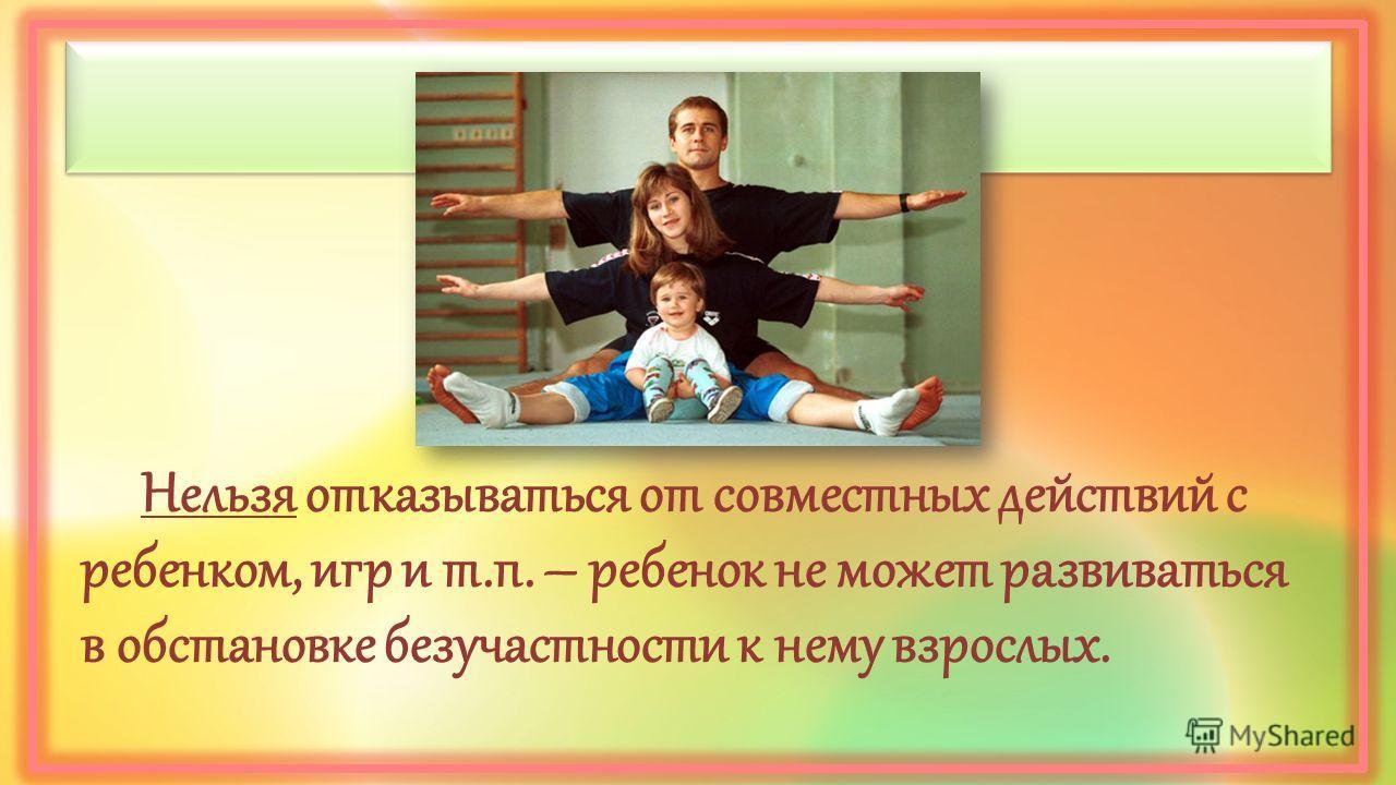 Нельзя отказываться от совместных действий с ребенком, игр и т.п. – ребенок не может развиваться в обстановке безучастности к нему взрослых.