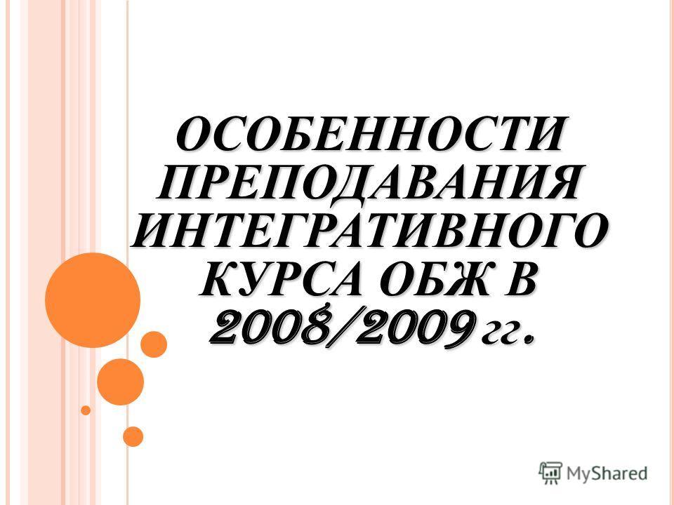 ОСОБЕННОСТИ ПРЕПОДАВАНИЯ ИНТЕГРАТИВНОГО КУРСА ОБЖ В 2008/2009 гг.