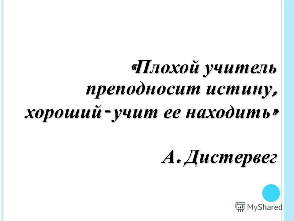 « Плохой учитель преподносит истину, хороший - учит ее находить » А. Дистервег