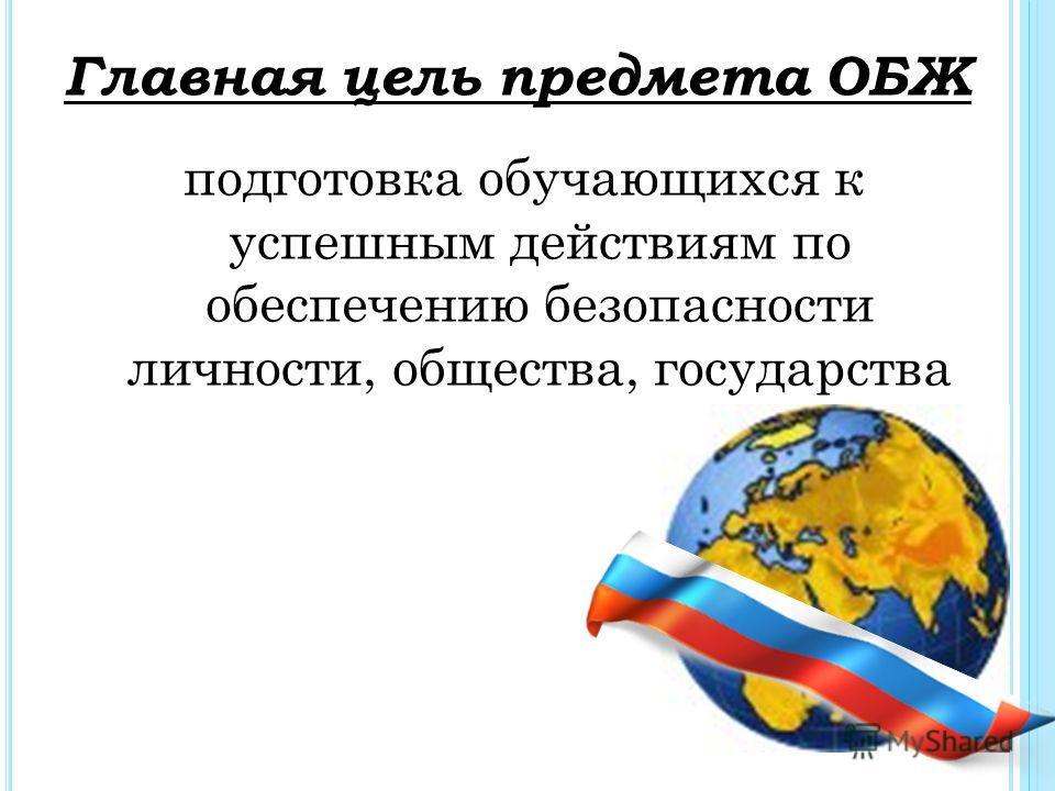 Главная цель предмета ОБЖ подготовка обучающихся к успешным действиям по обеспечению безопасности личности, общества, государства