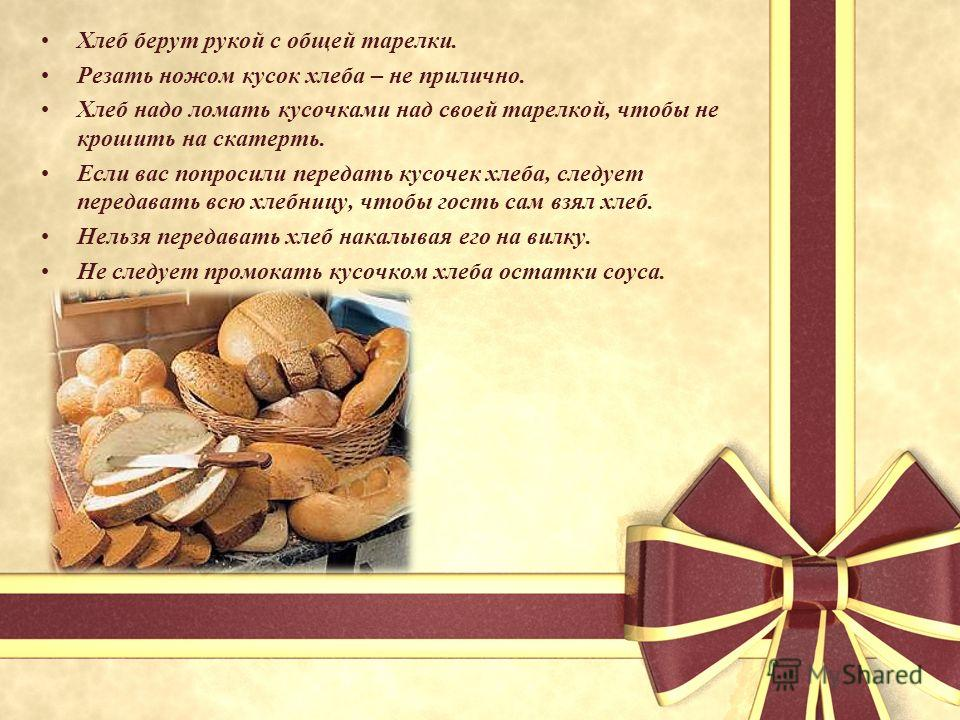 Хлеб берут рукой с общей тарелки. Резать ножом кусок хлеба – не прилично. Хлеб надо ломать кусочками над своей тарелкой, чтобы не крошить на скатерть. Если вас попросили передать кусочек хлеба, следует передавать всю хлебницу, чтобы гость сам взял хл