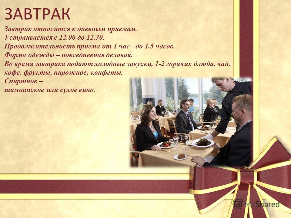 ЗАВТРАК Завтрак относится к дневным приемам. Устраивается с 12.00 до 12.30. Продолжительность приема от 1 час - до 1,5 часов. Форма одежды – повседневная деловая. Во время завтрака подают холодные закуски, 1-2 горячих блюда, чай, кофе, фрукты, пирожн