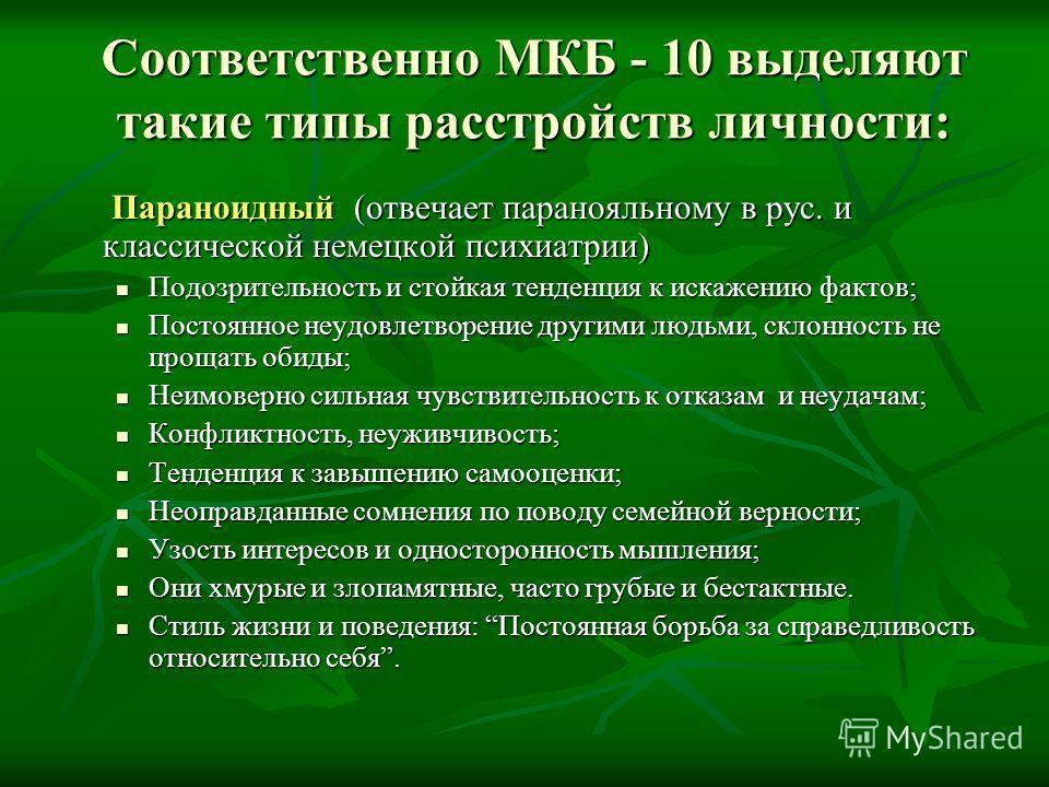 Соответственно МКБ - 10 выделяют такие типы расстройств личности: Параноидный (отвечает паранояльному в рус. и классической немецкой психиатрии) Подозрительность и стойкая тенденция к искажению фактов; Постоянное неудовлетворение другими людьми, скло