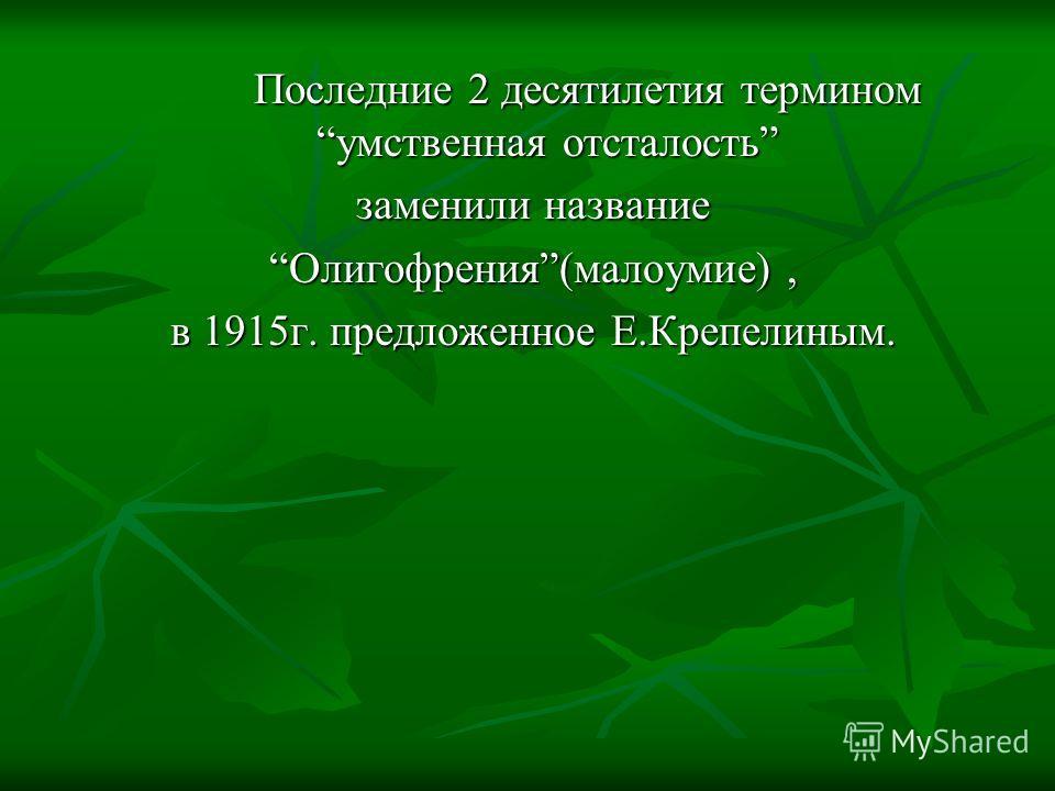 Последние 2 десятилетия термином умственная отсталость заменили название Олигофрения(малоумие), в 1915 г. предложенное Е.Крепелиным.