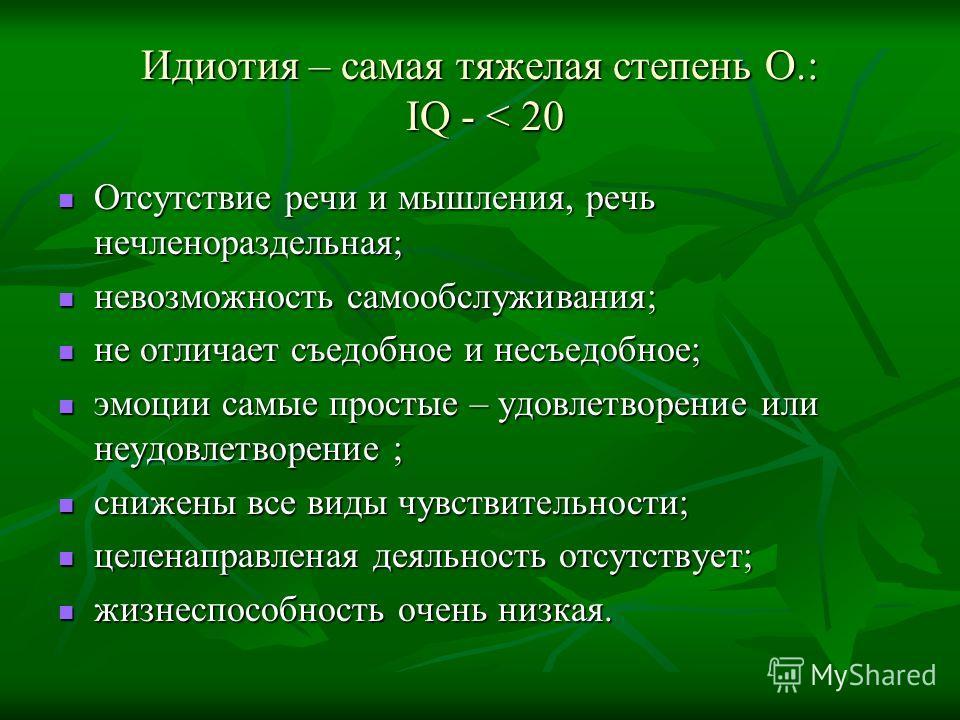 Идиотия – самая тяжелая степень О.: IQ - < 20 Отсутствие речи и мышления, речь нечленораздельная; Отсутствие речи и мышления, речь нечленораздельная; невозможность самообслуживания; невозможность самообслуживания; не отличает съедобное и несъедобное;