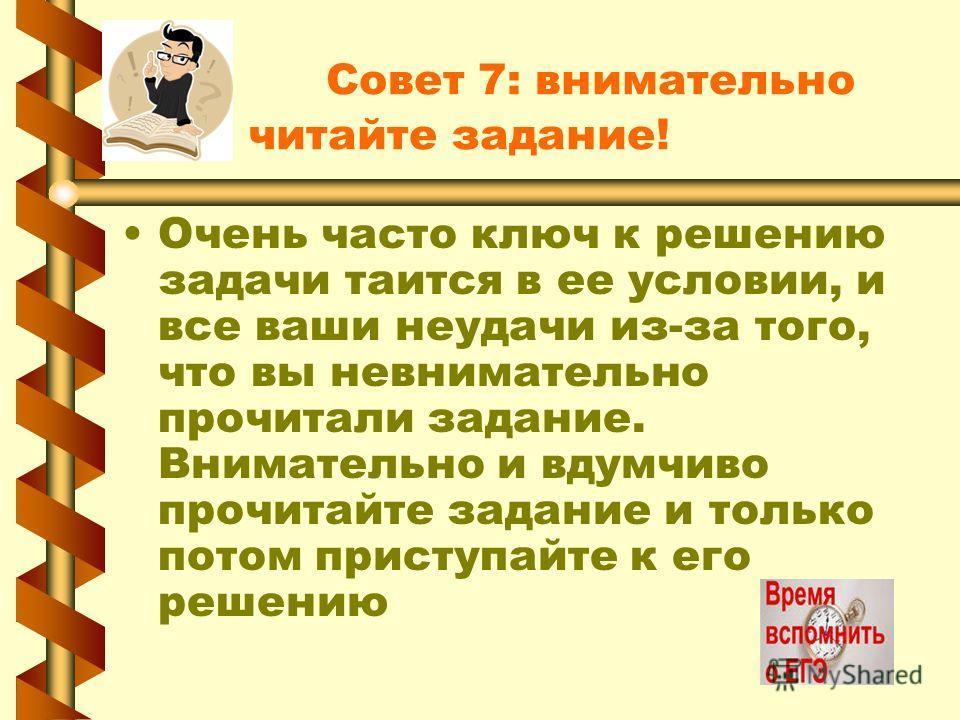 Совет 7: внимательно читайте задание! Очень часто ключ к решению задачи таится в ее условии, и все ваши неудачи из-за того, что вы невнимательно прочитали задание. Внимательно и вдумчиво прочитайте задание и только потом приступайте к его решению