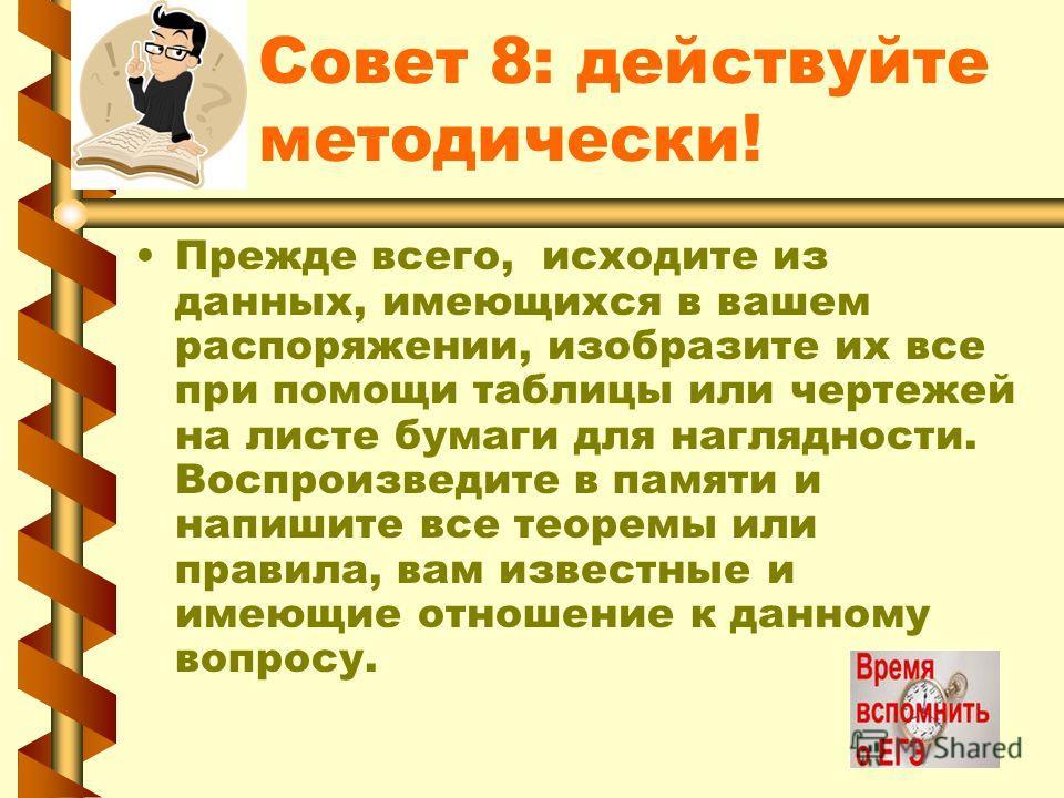 Совет 8: действуйте методически! Прежде всего, исходите из данных, имеющихся в вашем распоряжении, изобразите их все при помощи таблицы или чертежей на листе бумаги для наглядности. Воспроизведите в памяти и напишите все теоремы или правила, вам изве