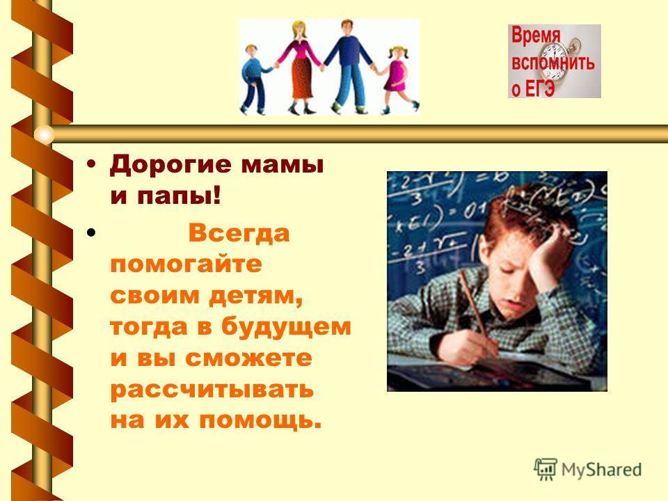 Дорогие мамы и папы! Всегда помогайте своим детям, тогда в будущем и вы сможете рассчитывать на их помощь.