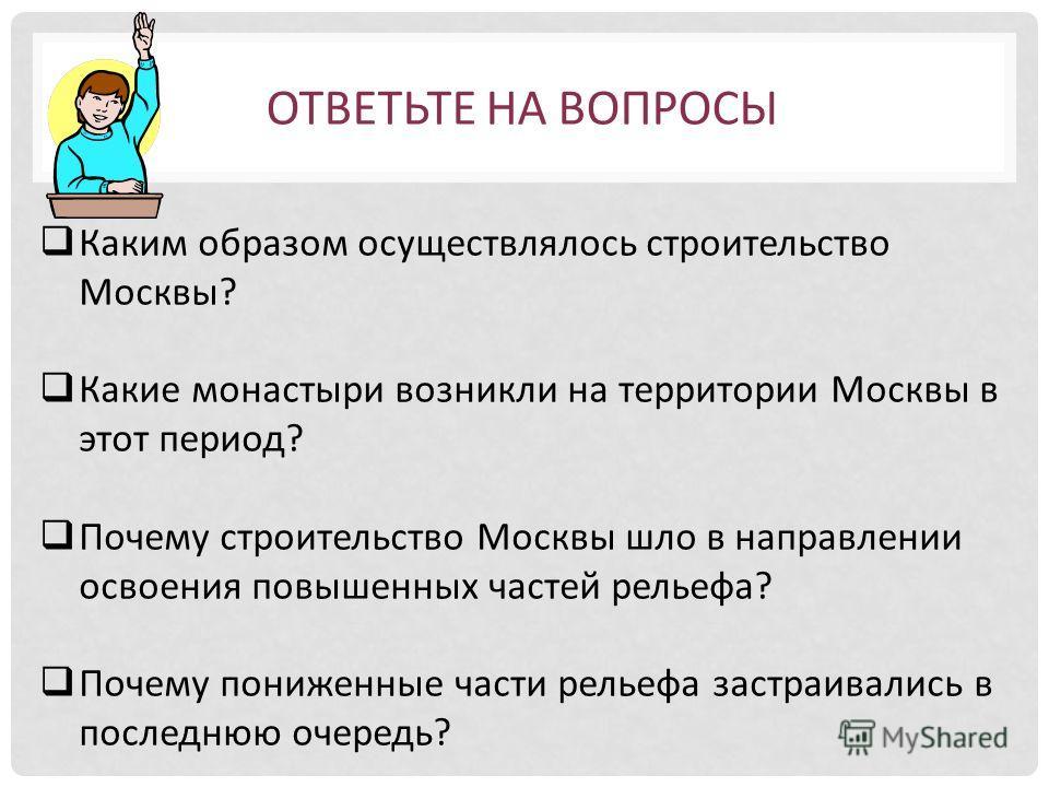 Каким образом осуществлялось строительство Москвы? Какие монастыри возникли на территории Москвы в этот период? Почему строительство Москвы шло в направлении освоения повышенных частей рельефа? Почему пониженные части рельефа застраивались в последню