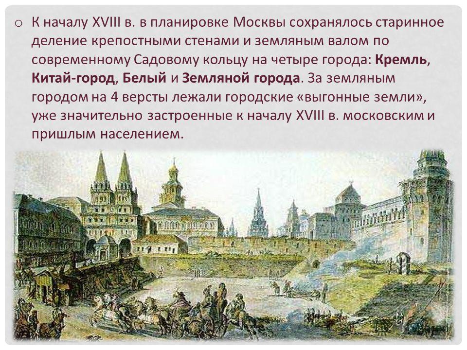 o К началу XVIII в. в планировке Москвы сохранялось старинное деление крепостными стенами и земляным валом по современному Садовому кольцу на четыре города: Кремль, Китай-город, Белый и Земляной города. За земляным городом на 4 версты лежали городски