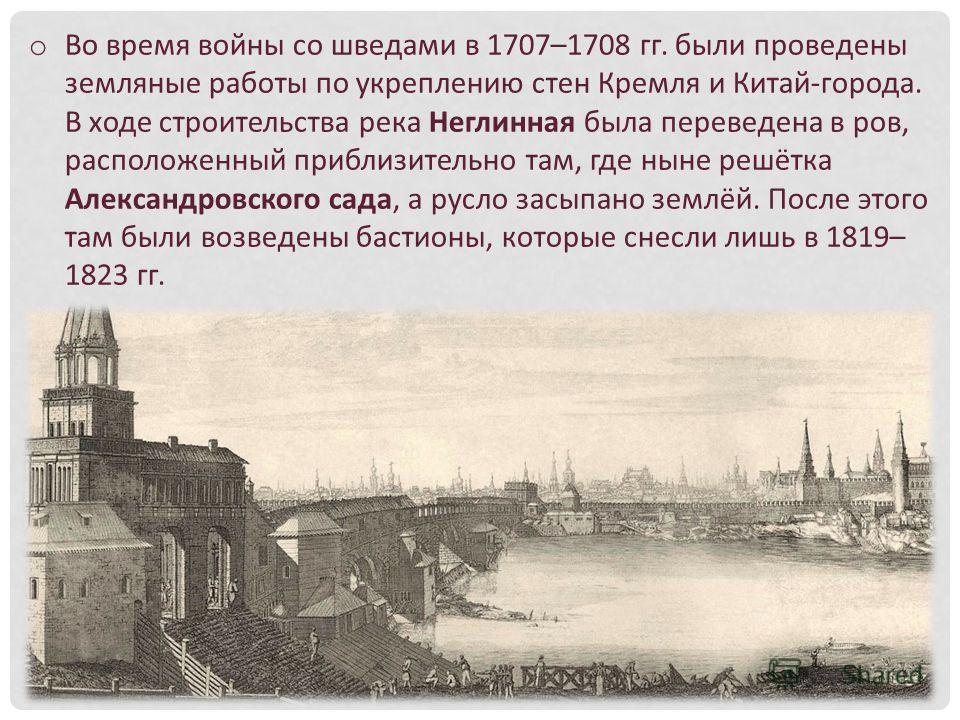o Во время войны со шведами в 1707–1708 гг. были проведены земляные работы по укреплению стен Кремля и Китай-города. В ходе строительства река Неглинная была переведена в ров, расположенный приблизительно там, где ныне решётка Александровского сада,