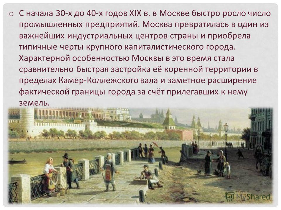o С начала 30-х до 40-х годов XIX в. в Москве быстро росло число промышленных предприятий. Москва превратилась в один из важнейших индустриальных центров страны и приобрела типичные черты крупного капиталистического города. Характерной особенностью М