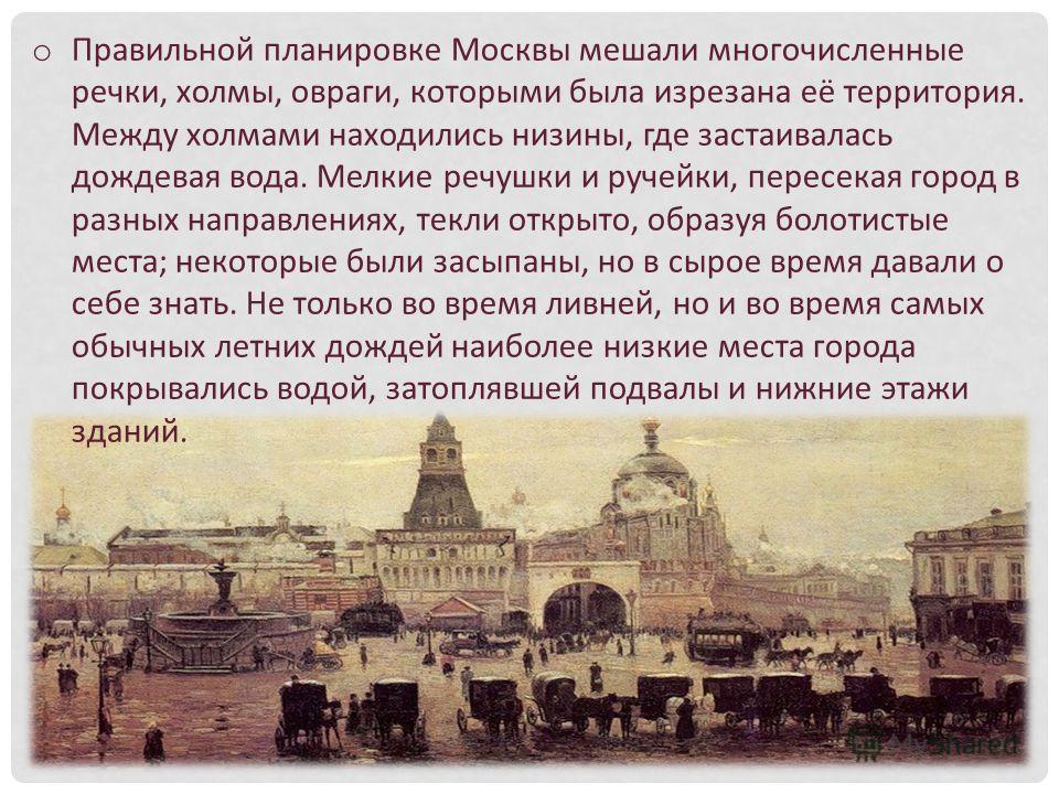 o Правильной планировке Москвы мешали многочисленные речки, холмы, овраги, которыми была изрезана её территория. Между холмами находились низины, где застаивалась дождевая вода. Мелкие речушки и ручейки, пересекая город в разных направлениях, текли о
