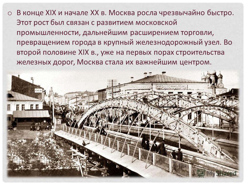 o В конце XIX и начале XX в. Москва росла чрезвычайно быстро. Этот рост был связан с развитием московской промышленности, дальнейшим расширением торговли, превращением города в крупный железнодорожный узел. Во второй половине XIX в., уже на первых по