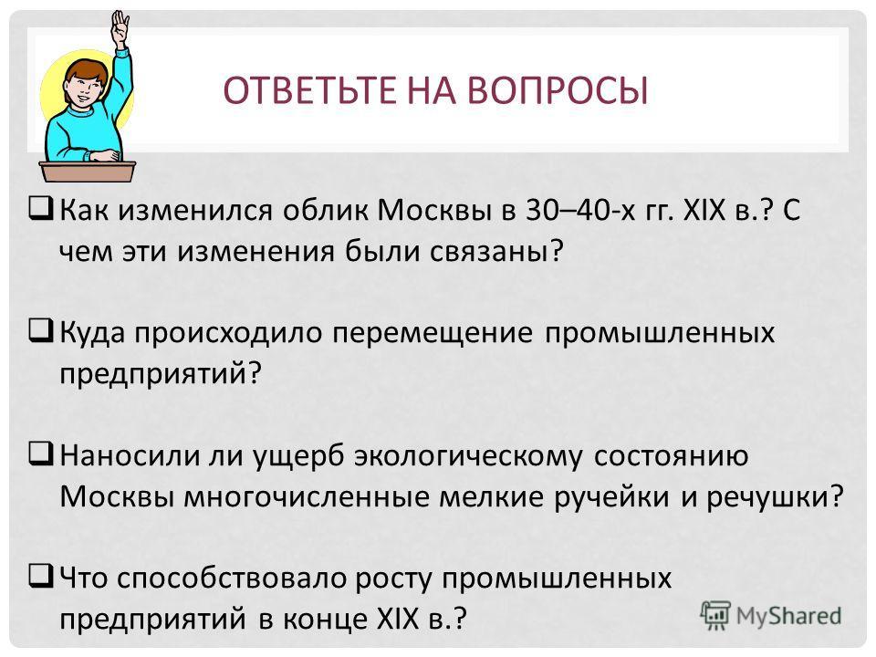 Как изменился облик Москвы в 30–40-х гг. ХIХ в.? С чем эти изменения были связаны? Куда происходило перемещение промышленных предприятий? Наносили ли ущерб экологическому состоянию Москвы многочисленные мелкие ручейки и речушки? Что способствовало ро